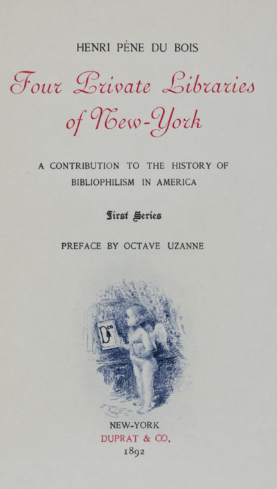 Four Private Libraries of New York: A Contribution to the History of Bibliophilism in America. Henri Pene Du Bois.