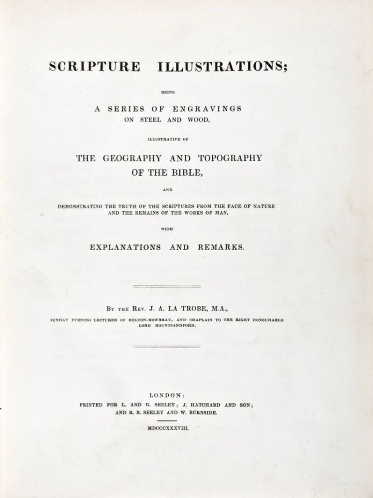 Scripture Illustrations; Being a Series of Engravings on Steel and Wood, Illustrative of the Geography and Topography of the Bible, and Demonstrating the Truth of the Scriptures from the Face of Nature and the Remains of the Works of Man. J. A. La Trobe.