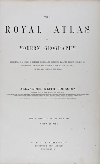 The Royal Atlas of Modern Geography exhibiting in a series of entirely original and authentic maps, the present condition of geographical discovery and research in the several countries, empires and the world. Alexander Keith Johnston.