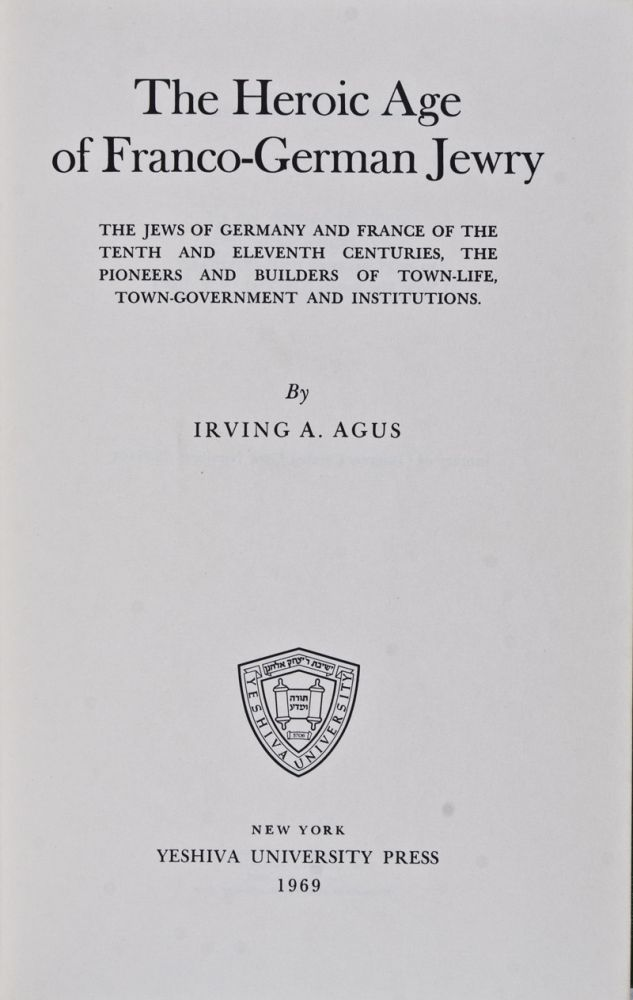 The Heroic Age of Franco-German Jewry: The Jews of Germany and France of the Tenth and Eleventh Centuries, the Pioneers and Builders of Town-Life, Town-Government and Institutions. Irving A. Agus.