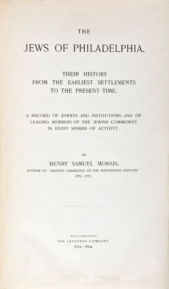 The Jews of Philadelphia. Their History From the Earliest Settlements to the Present Time. A Record of Events and Institutions, and of Leading Members of the Jewish Community in Every Sphere of Activity. Henry Samuel Morais.