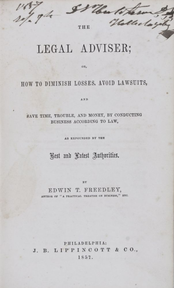 The Legal Adviser or, How To Diminish Losses, Avoid Lawsuits, and Save Time, Trouble, and Money, By Conducting Business According to Law, As Expounded By the Best and Latest Authorities. Edwin T. Freedley.