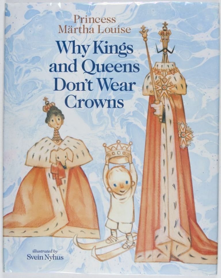 Why Kings and Queens Don't Wear Crowns [SIGNED BY PRINCESS MÄRTHA LOUISE]. Märtha Louise, Svein Nyhus, illust.
