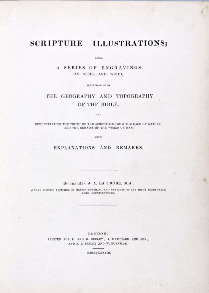 Scripture Illustrations: Being a Series of Engravings on Steel and Wood, Illustrative of the Geography and Topography of the Bible, and Demonstrating the Truth of the Scriptures from the Face of Nature and the Remains of the Works of Man, with Explanations and Remarks. J. A. La Trobe.
