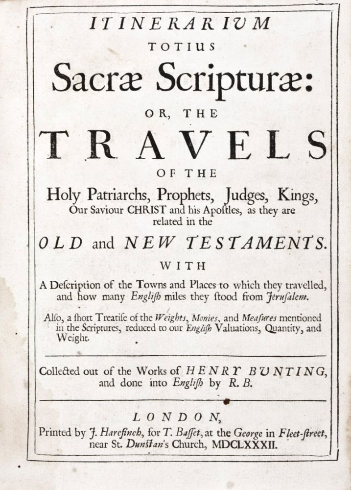 Itinerarium Totius Sacrae Scripturae or The Travels of the Holy Patriarchs Prophets, Judges, Kings, Our Saviour Christ and his Apostles, as they are related in the Old and New Testaments. With a Description of the Towns and Places to which they travelled, and how many English miles they stood from Jerusalem. Also, a short Treatise of the Weights, Monies, and Measures mentioned in the Scriptures, reduced to our English Valuations, Quantity, and Weight. Collected out of the Works of Henry Bunting, and done into English by R. B. Henry Bunting.