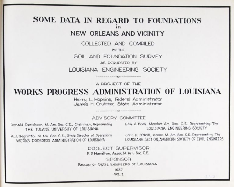 Some Data in Regard to Foundations in New Orleans and Vicinity Collected and Compiled by the Soil and Foundation Survey as Requested by the Louisiana Engineering Society. A Project of the Works Progress Administration of Louisiana. Volume I. Harry L. Hopkins, James H. Crutcher, Federal Administrator, State Administrator.