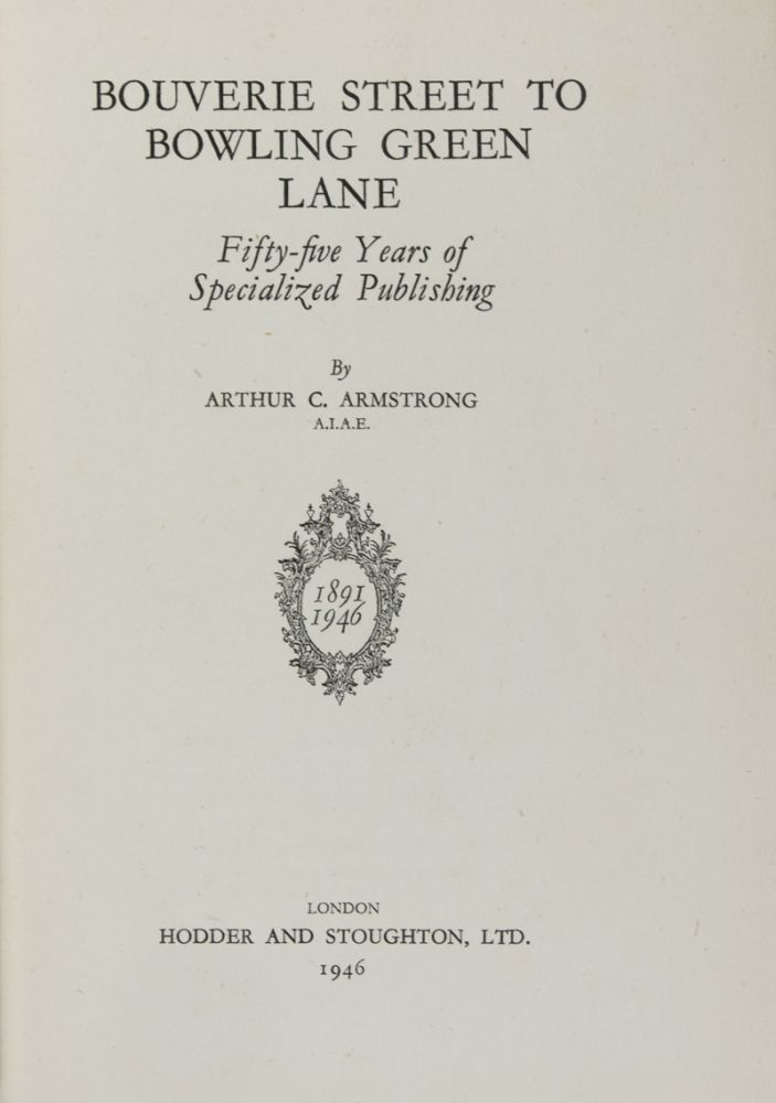 Bouverie Street to Bowling Green Lane: Fifty-Five Years of Specialized Publishing [SIGNED BY ARTHUR C. ARMSTRONG, ROLAND E. DANGERFIELD, L. GRAHAM DAVIES, W. G. PICKERING, H. F. BUTTON, G. ROBERTS, H. F. PEACH, H. C. LOVELL, HAROLD BUBB, AND P. G. TUCKER]. Arthur C. Armstrong.