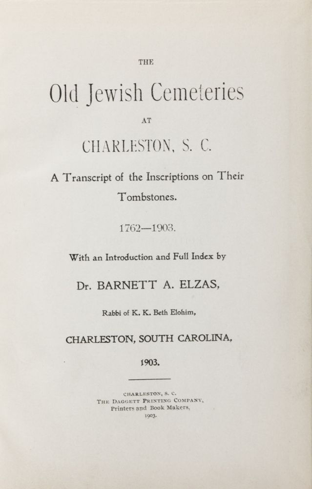 The Old Jewish Cemeteries at Charleston, S. C.: A Transcript of the Inscriptions on Their Tombstones, 1762-1903. Dr. Barnett A. Elzas, Introduction and full.