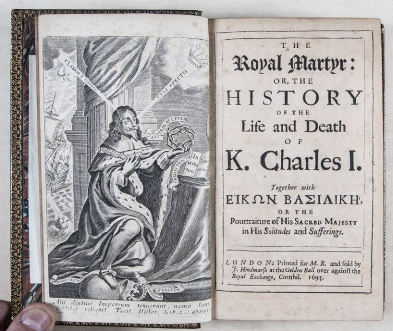 The Royal Martyr: or, the History of the Life and Death of K. Charles I. [WITH] Eikon Basilike, or the Pourtraiture of His Sacred Majesty in His Solitudes and Sufferings [WITH] A Vindication of King Charles the Martyr. King Charles I.