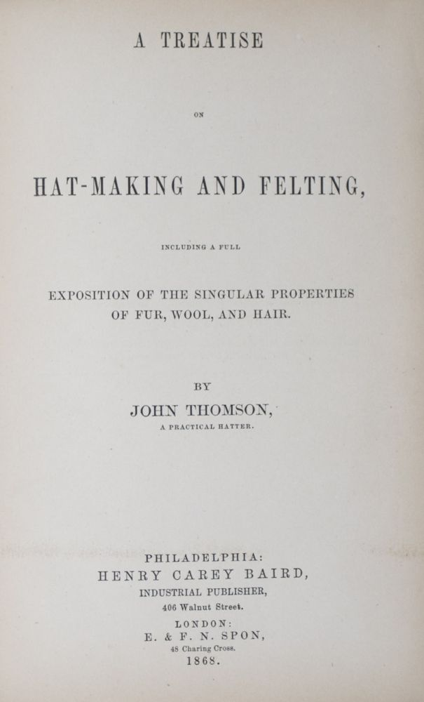 A Treatise on Hat-Making and Felting, Including a Full Exposition of the Singular Properties of Fur, Wool, and Hair. John Thompson.