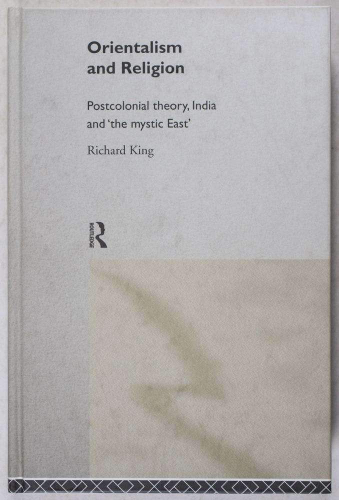 Orientalism and Religion: Postcolonial theory, India and 'the mystic East'. Richard King.