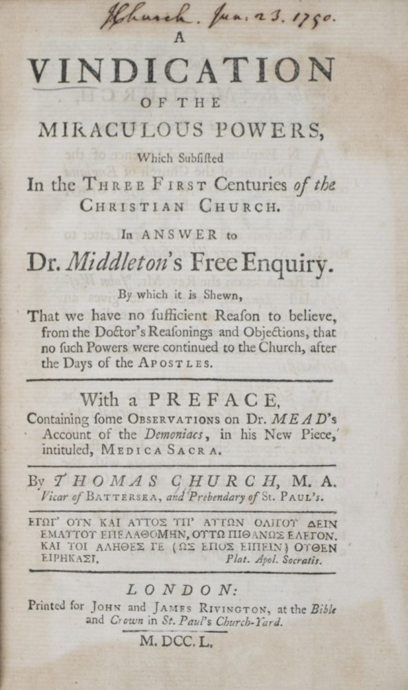 A vindication of the miraculous powers, which subsisted in the three first centuries of the Christian church. In answer to Dr. Middleton's Free enquiry. By which it is shewn, that we have no sufficient reason to believe, from the doctor's reasonings and objections, that no such powers were continued to the church, after the days of the Apostles. By Thomas Church, with a preface, containing some observations on Dr. Mead's account of the demoniacs, in his new piece, intituled, Medica sacra [SIGNED]. Thomas Church.