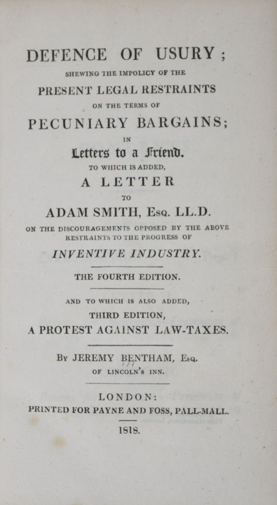 Defense of Usury; Shewing the Impolicy of the Present Legal Restraints on the Terms of Pecuniary Bargains; in Letters to a Friend. To Which is Added, A Letter to Adam Smith. Esq. LL.D. on the Discouragements Opposed by the Above Restraints to the Progress of Inventive industry, The Fourth Edition. And to Which is Added, Third Edition, A Protest Against Law-Taxes. Jeremy Bentham.