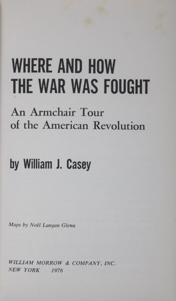 Where and How the War was Fought: An Armchair Tour of the American Revolution [INSCRIBED AND SIGNED BY THE AUTHOR TO THE HEAD OF BRITISH INTELLIGENCE (MI5)]. William J. Casey, Noël Langan Glenn.