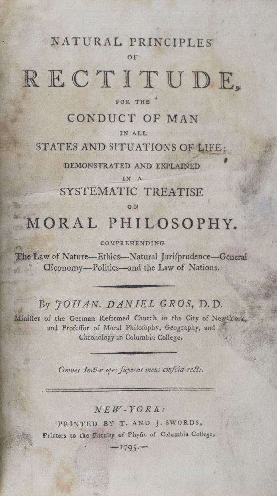 Natural Principles of Rectitude, for the Conduct of Man in all States and Situations of Life, Demonstated and Explained in a Systematic Treatise on Moral Philosophy. Johan. Daniel Gros, Johannes.