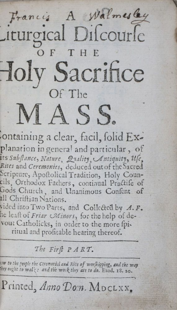 A Liturgical Discourse of the Holy Sacrifice of the Mass Containing a Clear, Solid Explanation in General and Particular of its Substance, Nature, Quality, Antiquity, Use, Rites and Ceremonies, deduced out of the Sacred Scripture, Apostolical Tradition, Holy Councils, Orthodox Fathers, continual Practise of Gods Church, and Unanimous Consent of all Christian Nations. Divided into Two Parts and Collected by A.F., the least of Friar Minors, for the help of devout Catholicks, in order to the more spiritual and profitable hearing thereof. The First Part [WITH] A Liturgical Discourse of the Holy Sacrifice of the Mass. Wherein is Contained a Summary Explication of the Several Parts, Rites, and Ceremonies thereof, out of the Scriptures, Tradition, Councils, and Holy Fathers; Conformable to the Use and Practice of our Holy Mother the Church. The Second Part. Two volumes bound in one (Complete). A. F., Richard Mason aka Angelus of St. Francis Mason.