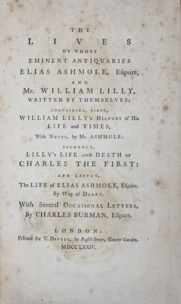 The Lives of Those Eminent Antiquaries Elias Ashmole, Esquire, and Mr. William Lilly, Written by Themselves; Containing, first, William Lilly's History of His Life and Times, With Notes, by Mr. Ashmole: Secondly, Lilly's Life and Death of Charles the First: and Lastly, The Life of Elias Ashmole, Esquire. By Way of Diary. With Several Letters, By Charles Burman, Esquire. Elias Ashmole, William Lilly, Charles Burman.