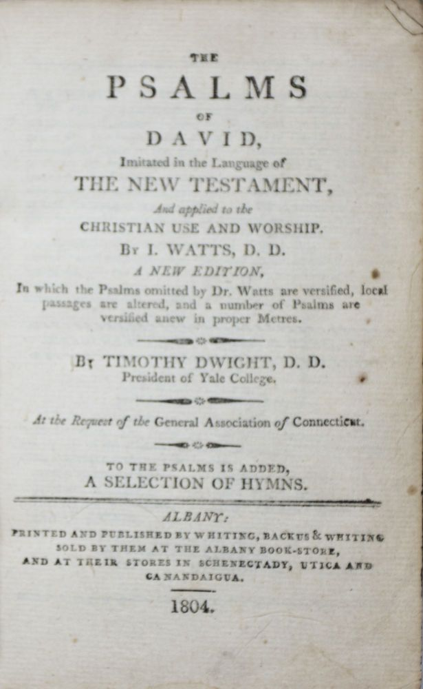The Psalms of David, imitated in the Language of the New Testament, And applied to the Christian Use and Worship [BOUND WITH] Hymns Selected from Dr. Watts, Dr. Doddridge, and Various Other Writers. According to the Recommendation of the Joint Committee of the General Association of Connecticut, and the General Assembly of the Presbyterian Church in America. Isaac Watts, Timothy Dwight.