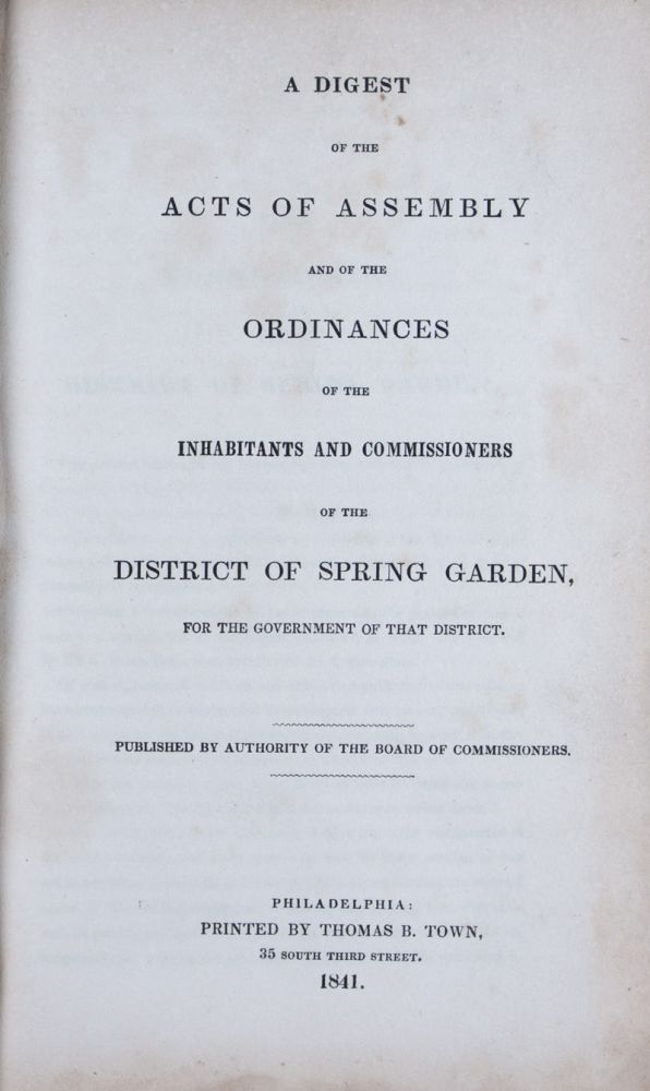 A Digest of the Acts of Assembly and of the Ordinances of the Inhabitants and Commissioners of the District of Spring Garden, for the Government of that District (With Supplment Bound In). Eli K. Price.