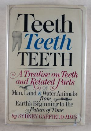 Teeth, Teeth, Teeth: A Treatise on Teeth and Related Parts of Man, Land & Water Animals from Earth's Beginning to the Future of Time. Includes Thorough Description of Modern Teeth Care and Advanced Dental Treatment [SIGNED]