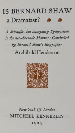 Is Bernard Shaw a Dramatist? A Scientific, but Imaginary Symposium in the Neo-Socratic Manner: Conducted by Bernard Shaw's Biographer [INSCRIBED]. Archibald Henderson.
