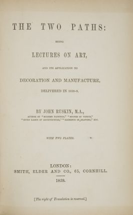 The Two Paths: Being Lectures on Art, and its Application to Decoration and Manufacture, delivered in 1858-9. With two Plates. John Ruskin, M. A.