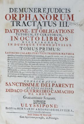Demunere Judicis Orphanorum Tractatus III. De Datione, Et Obligatione Tutorum, Et Curatorum, In Octo Libros Distributus, In Duosque Tomos Divisus. 2 Volumes in one (Complete). Didaco Guerreiro Camacho de Aboym.