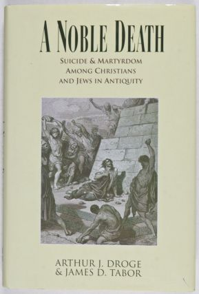 A Noble Death: Suicide and Martyrdom among Christians and Jews in Antiquity. Arthur J. Droge,...