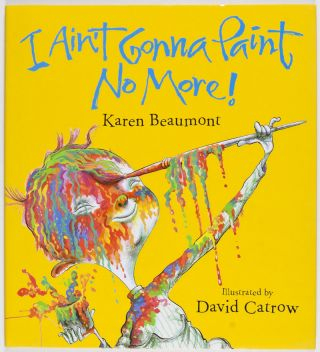I Ain't Gonna Paint No More [SIGNED BY ILLUSTRATOR]. Karen Beaumont, David Catrow, Text