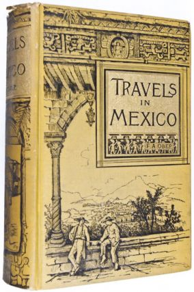 Travels in Mexico and Life Among the Mexicans. I. Yucatan. II. Central and Southern Mexico. III. The Border States [INSCRIBED AND SIGNED BY AUTHOR]. Frederick A. Ober.