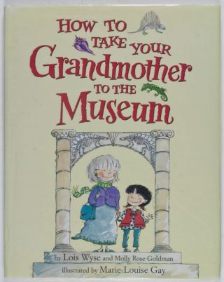 How to Take Your Grandmother to the Museum [SIGNED BY ILLUSTRATOR]. Lois Wyse, Molly Rose...