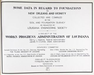 Some Data in Regard to Foundations in New Orleans and Vicinity Collected and Compiled by the Soil and Foundation Survey as Requested by the Louisiana Engineering Society. A Project of the Works Progress Administration of Louisiana. Volume I. Harry L. Hopkins, Federal Administrator, James H. Crutcher, State Administrator.