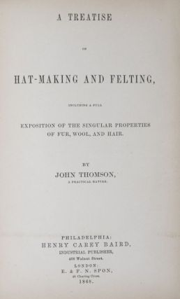 A Treatise on Hat-Making and Felting, Including a Full Exposition of the Singular Properties of...