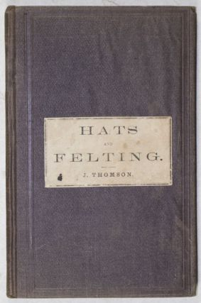 A Treatise on Hat-Making and Felting, Including a Full Exposition of the Singular Properties of Fur, Wool, and Hair