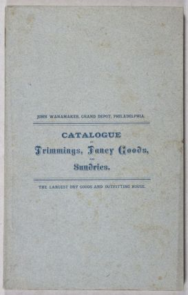 Catalogue of Trimmings, Fancy Goods, and Sundries [Catalogue No. 4]. John Wanamaker.