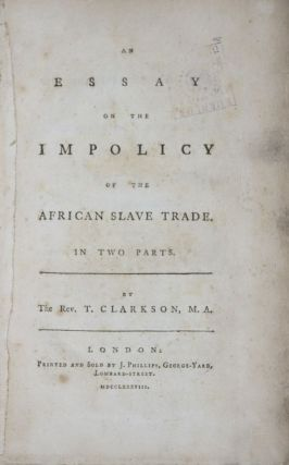 An Essay on the impolicy of the African slave trade. Rev. T. Clarkson.
