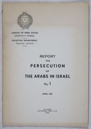 Report on Persecution of the Arabs in Israel, No. 1, April 1955. Palestine Department Secretariat General of the League of Arab States.
