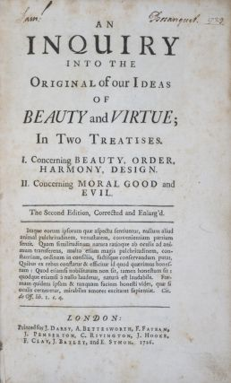 An Inquiry into the Original of our Ideas of Beauty and Virtue; in two Treatises. I. Concerning Beauty, Order, Harmony, Design. II. Concerning Moral Good and Evil. Francis Hutcheson.
