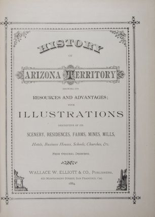 History of Arizona Territory Showing Its Resources and Advantages; With Illustrations Descriptive of Its Scenery, Residences, Farms, Mines, Mills, Hotels, Business Houses, Schools, Churches, &c. From Original Drawings. n/a.
