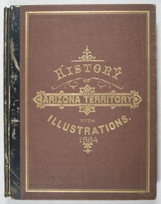 History of Arizona Territory Showing Its Resources and Advantages; With Illustrations Descriptive of Its Scenery, Residences, Farms, Mines, Mills, Hotels, Business Houses, Schools, Churches, &c. From Original Drawings