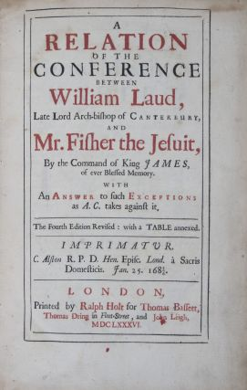 A Relation of the Conference between William Laud, Late Lord Arch-bishop of Canterbury and Mr. Fisher the Jesuit, By the Command of King James, of ever Blessed Memory. With An Answer to such Exceptions as A. C. takes against it. William Laud.