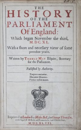 The History of the Parliament of England: Which began November the third, M.DC.XL. With a short and necessary view of some precedent yeares. Thomas May.