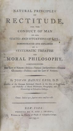 Natural Principles of Rectitude, for the Conduct of Man in all States and Situations of Life, Demonstated and Explained in a Systematic Treatise on Moral Philosophy. Johan Gros, Johannes Daniel.
