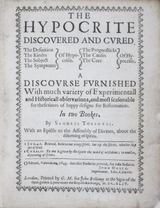 The Hypocrite Discovered and Cured. The Definition The Kindes The Subject The Symptoms Of Hypocrisie. The Prognosticks The Causes The Cure Of Hypocrisie. A Discourse Furnished With much variety of Experimental and Historicall observations, and most seasonable for these times of happy designe for Reformation. In two Books. Samuell Torshell.
