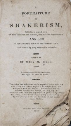 A Portraiture of Shakerism. Exhibiting a general view of their character and conduct, from the first appearance of Ann Lee in New-England, down to the present time. And certified by many respectable authorities. Mary M. Dyer.