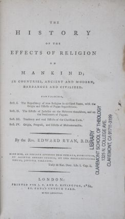 The History of the Effects of Religion on Mankind; In Countries, Ancient and Modern, Barbarous and Civilized. Containing, Sect. I. The Expediency of true Religion in civilized States, with the Origin and Effects of Pagan Superstitions. Sect. II. The Effects of Judaism on the Hebrews themselves, and on the Sentiments of Pagans. Sect. III. Tendency and real Effects of the Christian Code. Sect. IV. Origin, Progress, and Effects of Mahometanism. Rev. Edward Ryan.