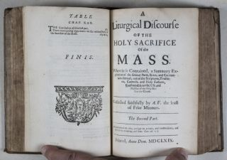 A Liturgical Discourse of the Holy Sacrifice of the Mass Containing a Clear, Solid Explanation in General and Particular of its Substance, Nature, Quality, Antiquity, Use, Rites and Ceremonies, deduced out of the Sacred Scripture, Apostolical Tradition, Holy Councils, Orthodox Fathers, continual Practise of Gods Church, and Unanimous Consent of all Christian Nations. Divided into Two Parts and Collected by A.F., the least of Friar Minors, for the help of devout Catholicks, in order to the more spiritual and profitable hearing thereof. The First Part [WITH] A Liturgical Discourse of the Holy Sacrifice of the Mass. Wherein is Contained a Summary Explication of the Several Parts, Rites, and Ceremonies thereof, out of the Scriptures, Tradition, Councils, and Holy Fathers; Conformable to the Use and Practice of our Holy Mother the Church. The Second Part. Two volumes bound in one (Complete)