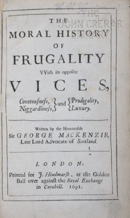 The Moral History of Frugality with its opposite Vices, Covetousness, Niggardliness, and Prodigality, Luxury. George Mackenzie.