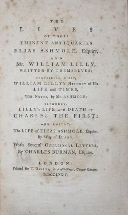 The Lives of Those Eminent Antiquaries Elias Ashmole, Esquire, and Mr. William Lilly, Written by...