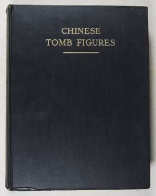 Chinese Tomb Figures. A Study in the Beliefs and Folklore of Ancient China